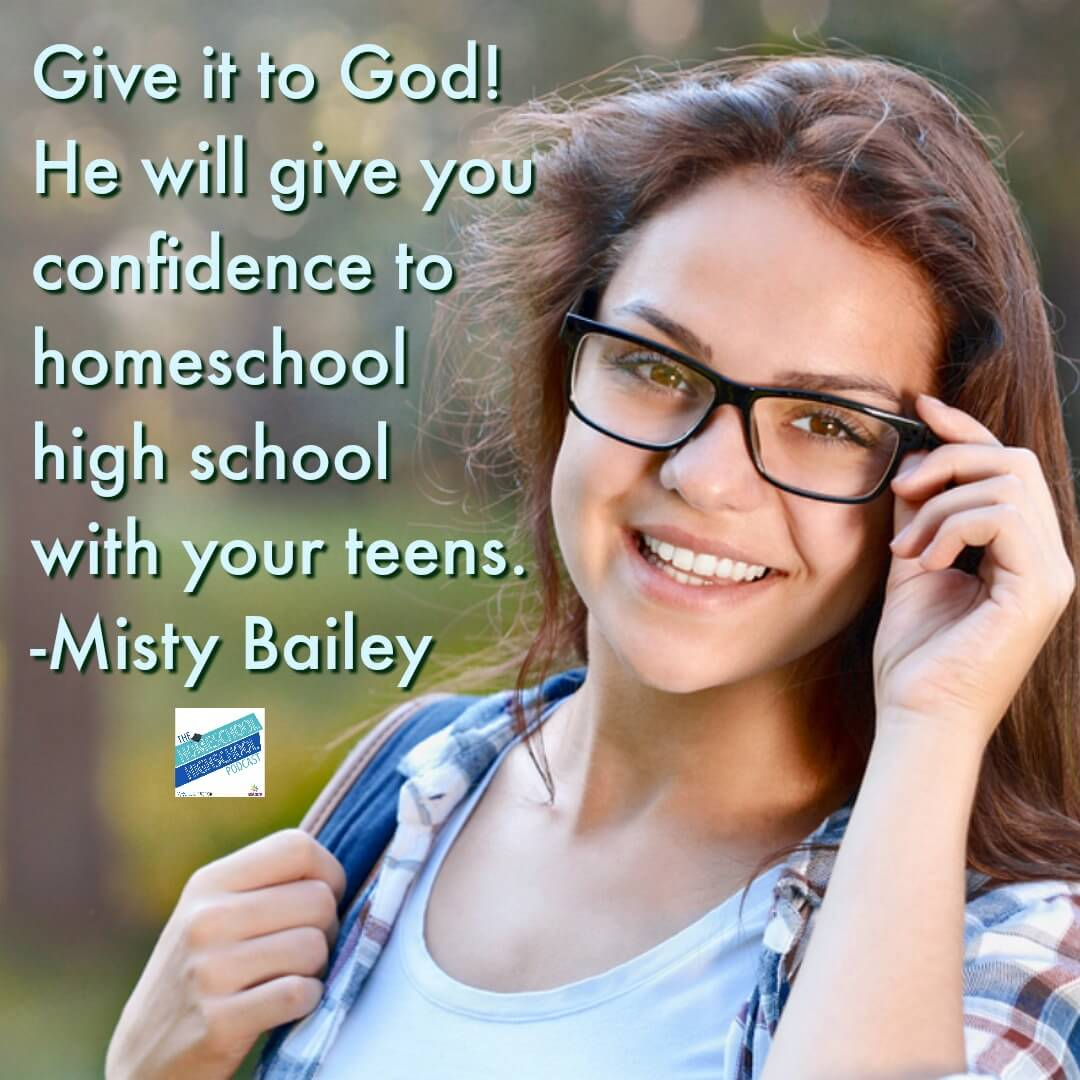 Give it to God! He will give you confidence to homeschool high school with your teens. Misty Bailey's interview with Homeschool Highschool Podcast