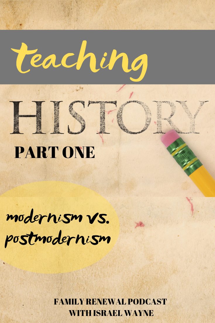 Teaching History | Modernism vs. PostmodernismA Family Renewal Podcast with Israel Wayne