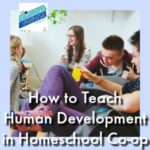 HSHSP Ep 160: How to Teach Human Development in Homeschool Co-op. Life skills courses like Human Development are great choices for high schoolers in a co-op setting. Here are tips for activities.