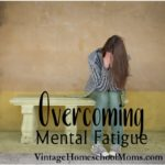 Overcoming Mental Fatigue | The help you need to identify and combat mental fatigue | #homeschool #podcast #homeschoolpodcast