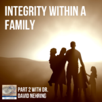 Integrity within a Family with Dr. David Nehring (Part 2)