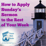 How to Apply Sunday's Sermon to the Rest of Your Week