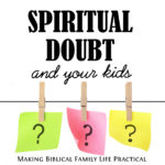 Spiritual Doubts and Your Kids – MBFLP 228