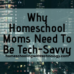Why Homeschool Moms Need to be Tech-Savvy
