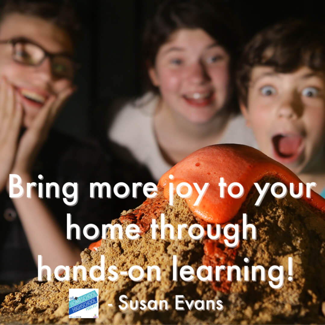 Bring more joy to your home through hands-on learning!- Susan Evans Listen to this episode of Homeschool Highschool Podcast and get lots of ideas for experiential learning in homeschool high school.