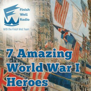 Finish Well Radio Show, Podcast #099, 7 Amazing World War 1 Heroes, with Meredith Curtis on the Ultimate Homeschool Radio Network