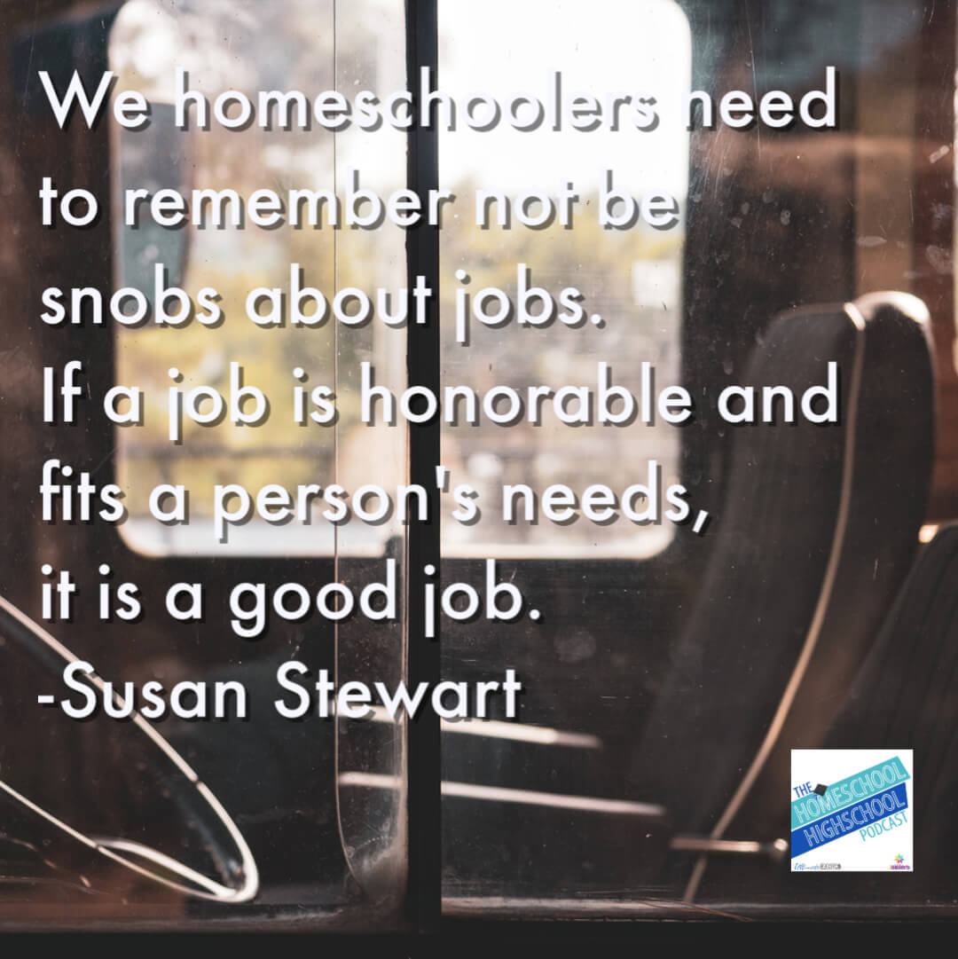 We homeschoolers need to remember not be snobs about jobs. If a job is honorable and fits a person's needs, it is a good job.