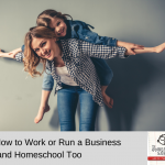 How To Work Or Run A Business And Homeschool Too
