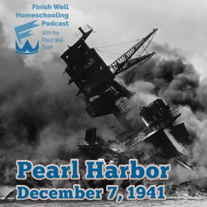 Finish Well Homeschooling Podcast, Podcast #102, Life Lessons from History: Pearl Harbor, 12.7.41, with Meredith Curtis on the Ultimate Homeschool Podcast Network
