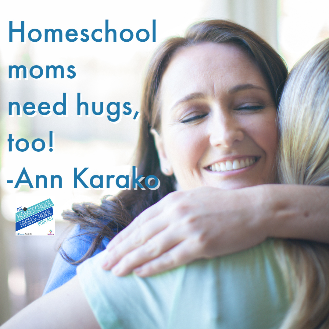 Homeschool moms need hugs, too. Check out encouragement and verbal hugs at Annie and Everything, and the Homeschool Highschool Podcast.