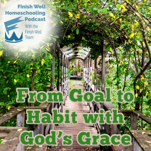 Finish Well Homeschooling Podcast, Podcast #104, From Goal to Habit with God's Grace, with Meredith Curtis on the Ultimate Homeschool Podcast Network