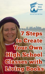 Finish Well Radio Show, Podcast #107, 7 Steps to Create Your Own High School Classes with Living Books with Meredith Curtis on the Ultimate Homeschool Podcast Network