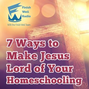 Finish Well Homeschooling Podcast, Podcast #108, 7 Ways to Make Jesus Lord of Your Homeschooling with Meredith Curtis on the Ultimate Homeschool Podcast Network