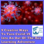 9 Creative Ways To Turn Covid-19 Into An Out-Of-The-Box Learning Adventure