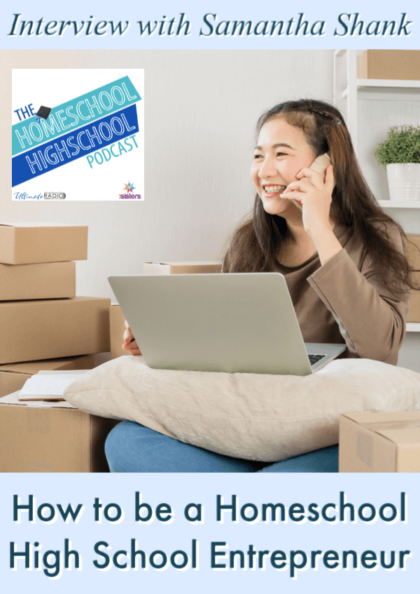 How to be a Homeschool High School Entrepreneur, Interview with Samantha Shank. Homeschool Highschool Podcast. Help your teens get started in business. #HomeschoolHighSchoolPodcast #SamanthaShank #HomeschoolHighSchool #HighSchoolEntrepreneurship