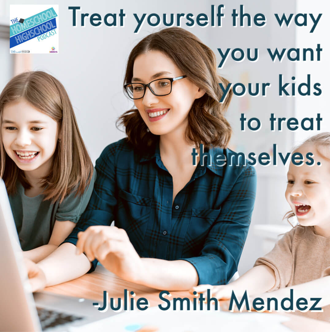 Tips for homeschool working moms: Treat yourself the way you want your kids to treat themselves. -Julie Smith Mendez on Homeschool Highschool Podcast