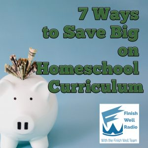 Finish Well Homeschool Podcast, Podcast #113, 7 Ways to Save Big on Homeschool Curriculum, with Meredith Curtis on the Ultimate Homeschool Podcast Network