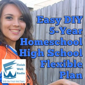 Finish Well Homeschool Podcast, Podcast #114, Easy DIY 5-Year Homeschool High School Flexible Plan, with Meredith Curtis on the Ultimate Homeschool Podcast Network