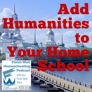 Finish Well Homeschool Podcast, Podcast #118, Add Humanities to Your Home School, with Meredith Curtis on the Ultimate Homeschool Podcast Network