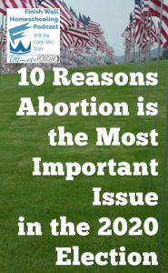Finish Well Homeschool Podcast, Podcast #121, 10 Reasons Abortion is the Most Important Issue in the 2020 Election, with Meredith Curtis on the Ultimate Homeschool Podcast Network