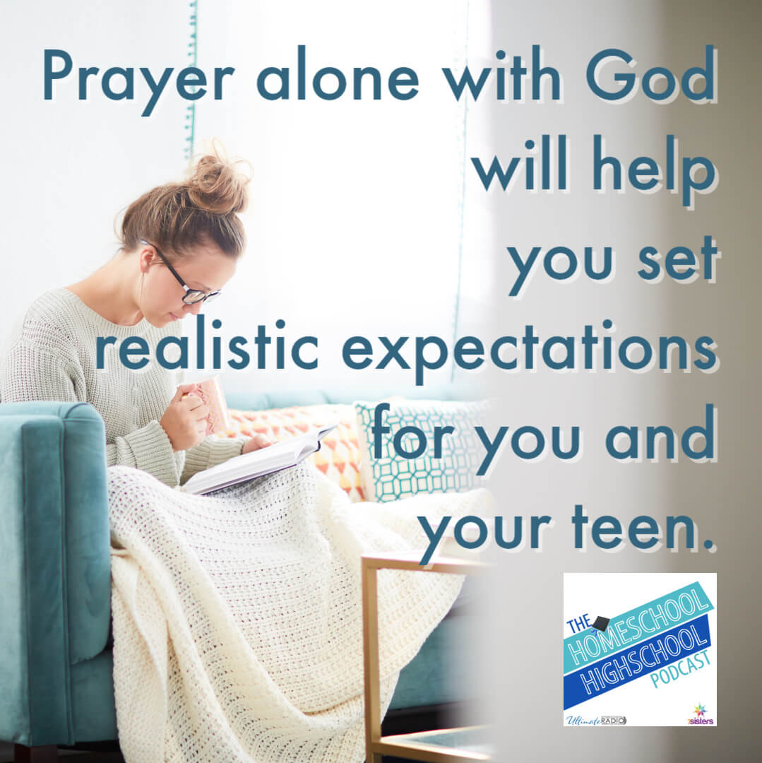 Prayer alone with God will help you set realistic expectations for you and your teen.
