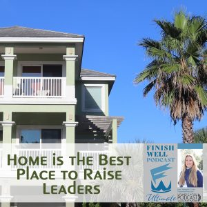 Finish Well Homeschool Podcast, Podcast #130, Home is the Best Place to Raise Leaders, with Meredith Curtis on the Ultimate Homeschool Podcast Network