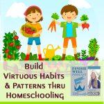 Build Virtuous Habits & Patterns thru Homeschooling