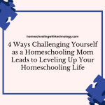 4 Ways Challenging Yourself as a Homeschooling Mom  Leads to Leveling Up Your Homeschooling Life