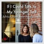 If I Could Talk to My Younger Self, Advice from Sabrina Justison